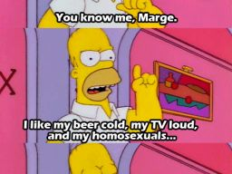 """I like my beer cold, my TV loud, and my homosexuals..."" -""Homer's Phobia"""