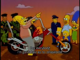 """Hey everybody, I'm gonna haul ass to Lollapalooza!"", -""Sideshow Bob's Last Gleaming"""