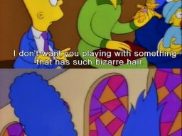 """I don't want you playing with something that has such bizarre hair."", -""Bart's Girlfriend"""