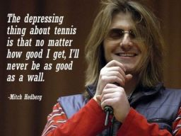 """The depressing thing about tennis is that no matter how good I get, I'll never be as good as a wall"", -Mitch Hedberg"